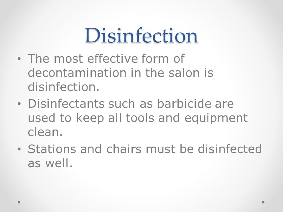 Disinfection The most effective form of decontamination in the salon is disinfection.