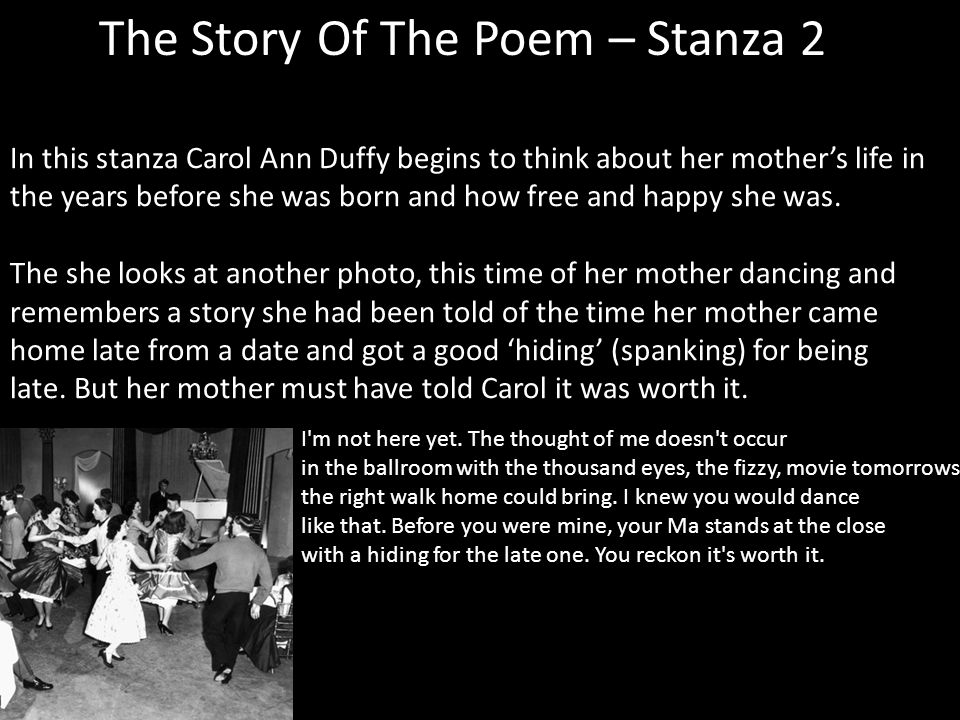 The Story Of The Poem – Stanza 2 In this stanza Carol Ann Duffy begins to think about her mothers life in the years before she was born and how free and happy she was.