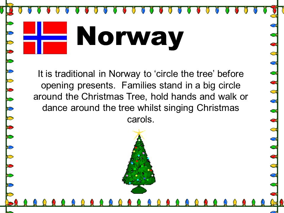 Norway It is traditional in Norway to circle the tree before opening presents. Families stand in a big circle around the Christmas Tree, hold hands an
