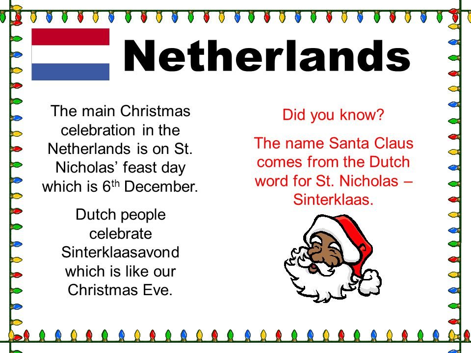 Netherlands The main Christmas celebration in the Netherlands is on St. Nicholas feast day which is 6 th December. Dutch people celebrate Sinterklaasa