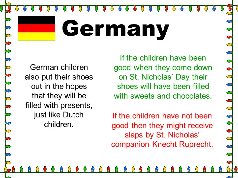 Germany German children also put their shoes out in the hopes that they will be filled with presents, just like Dutch children. If the children have b