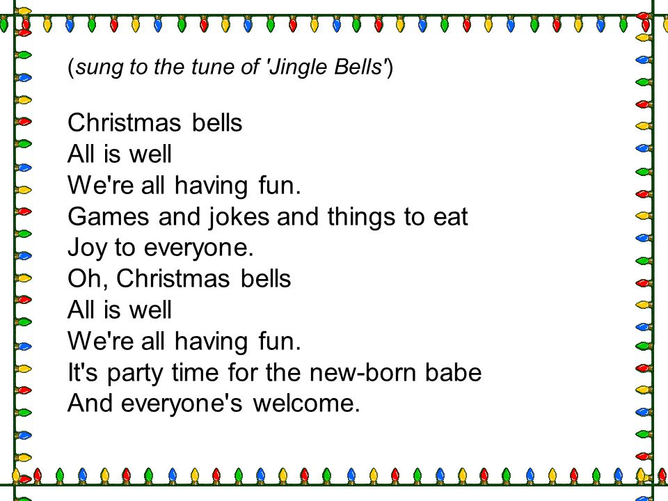 (sung to the tune of 'Jingle Bells') Christmas bells All is well We're all having fun. Games and jokes and things to eat Joy to everyone. Oh, Christma