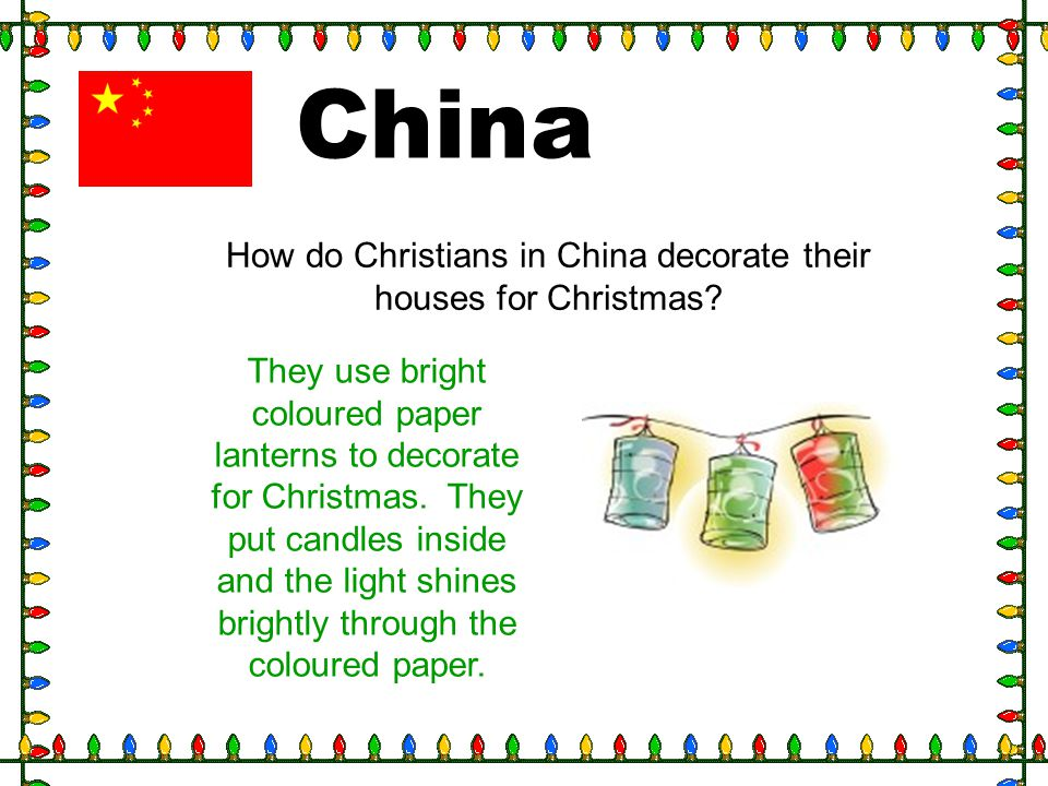 China How do Christians in China decorate their houses for Christmas? They use bright coloured paper lanterns to decorate for Christmas. They put cand
