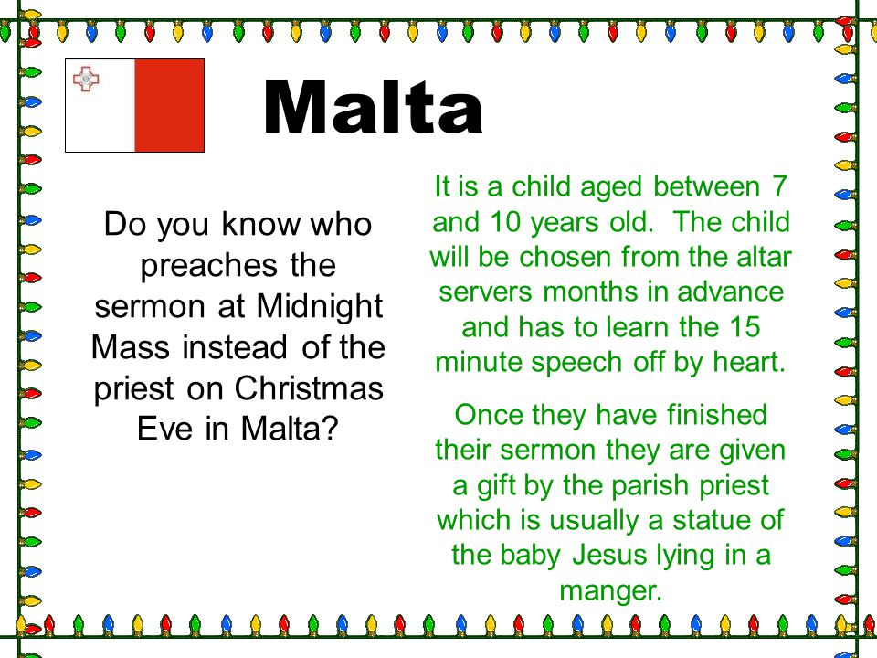 Malta Do you know who preaches the sermon at Midnight Mass instead of the priest on Christmas Eve in Malta? It is a child aged between 7 and 10 years