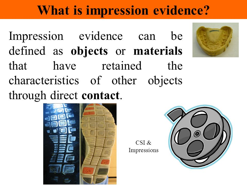 Impression evidence can be defined as objects or materials that have retained the characteristics of other objects through direct contact. CSI & Impre