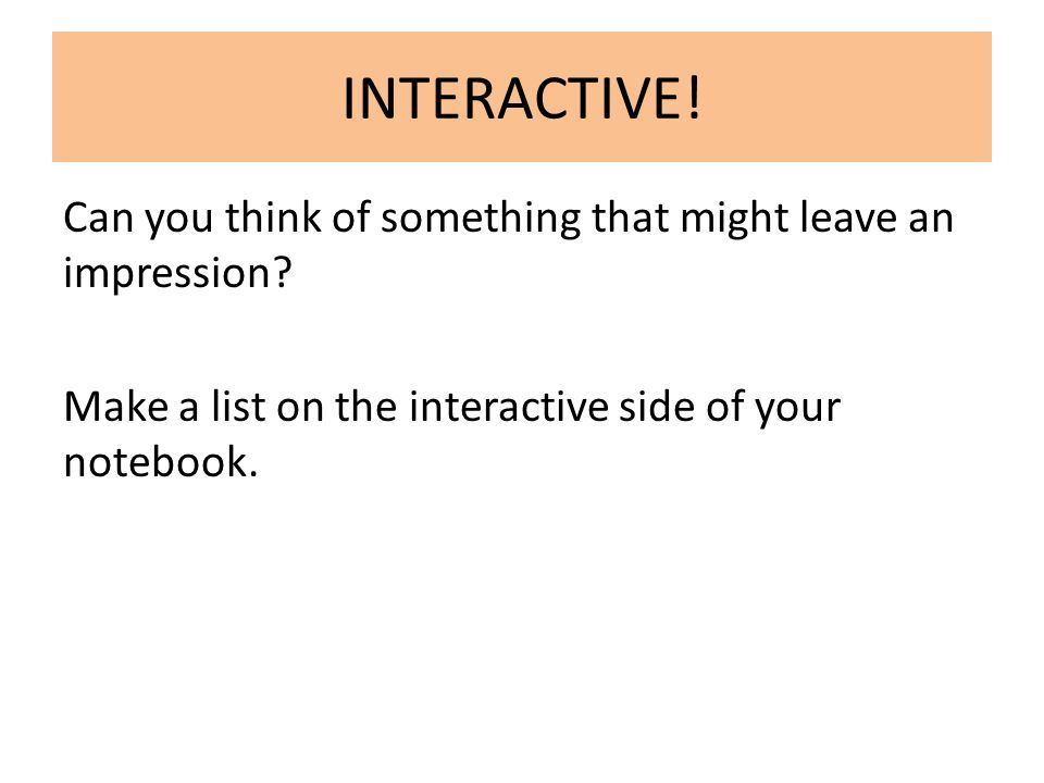 INTERACTIVE! Can you think of something that might leave an impression? Make a list on the interactive side of your notebook.