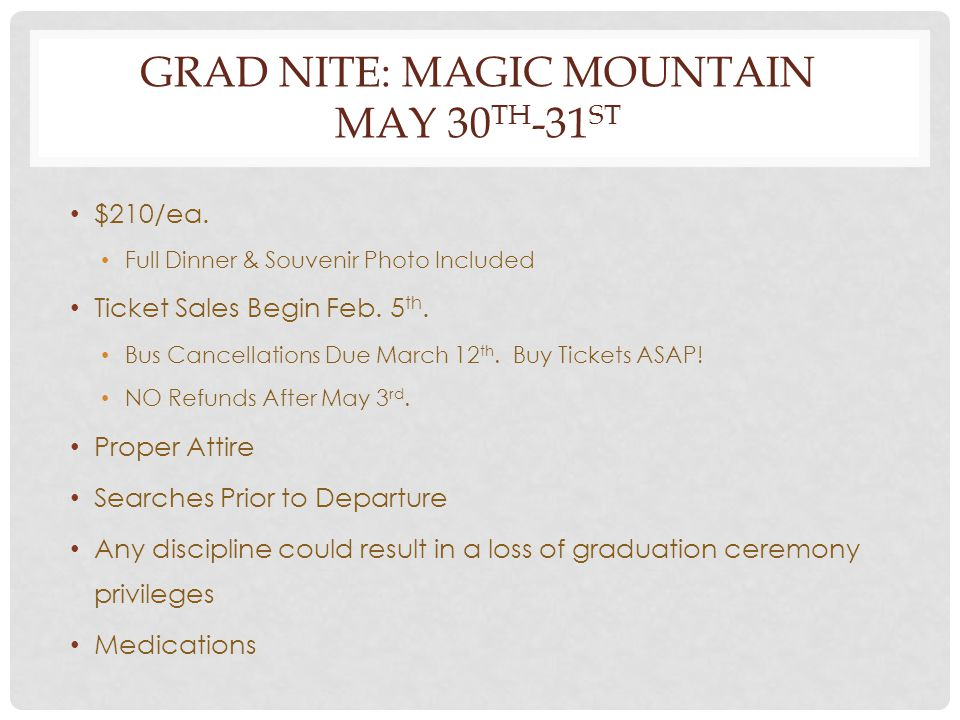 GRAD NITE: MAGIC MOUNTAIN MAY 30 TH -31 ST $210/ea. Full Dinner & Souvenir Photo Included Ticket Sales Begin Feb. 5 th. Bus Cancellations Due March 12