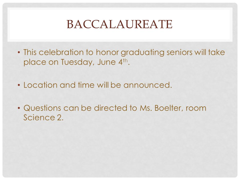 BACCALAUREATE This celebration to honor graduating seniors will take place on Tuesday, June 4 th. Location and time will be announced. Questions can b