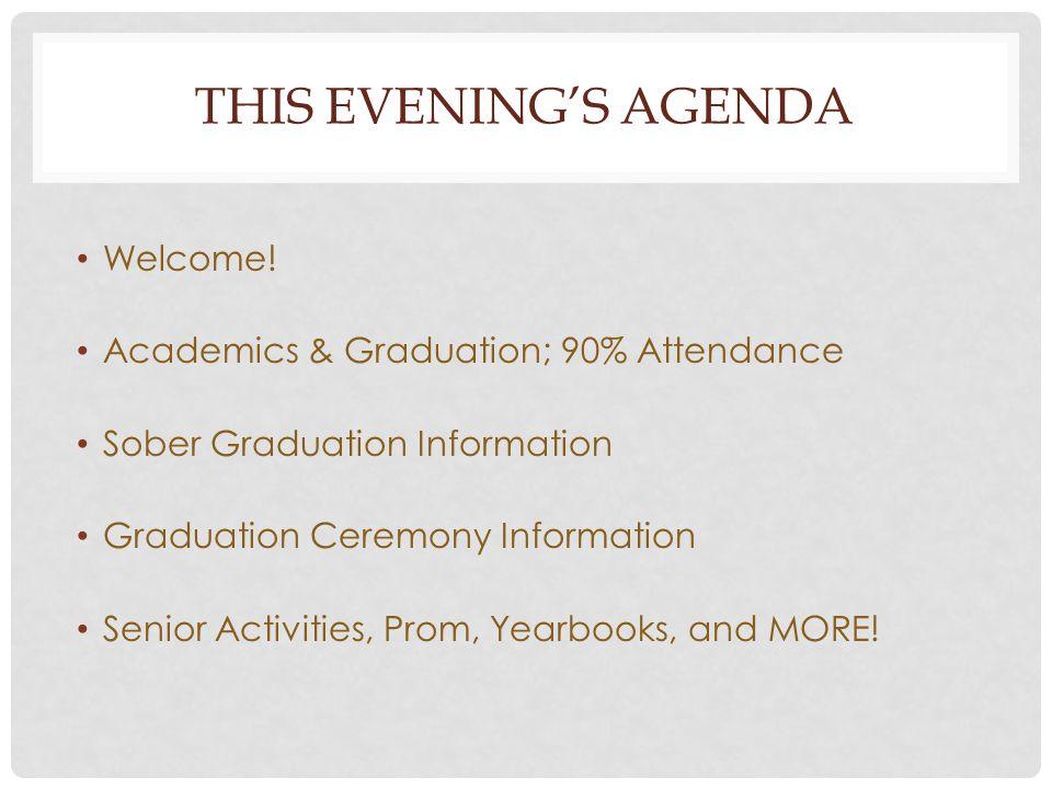 THIS EVENINGS AGENDA Welcome! Academics & Graduation; 90% Attendance Sober Graduation Information Graduation Ceremony Information Senior Activities, P