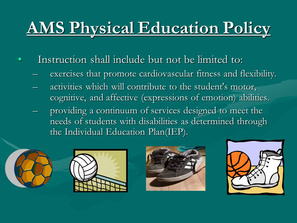 AMS Physical Education Policy Instruction shall include but not be limited to:Instruction shall include but not be limited to: –exercises that promote