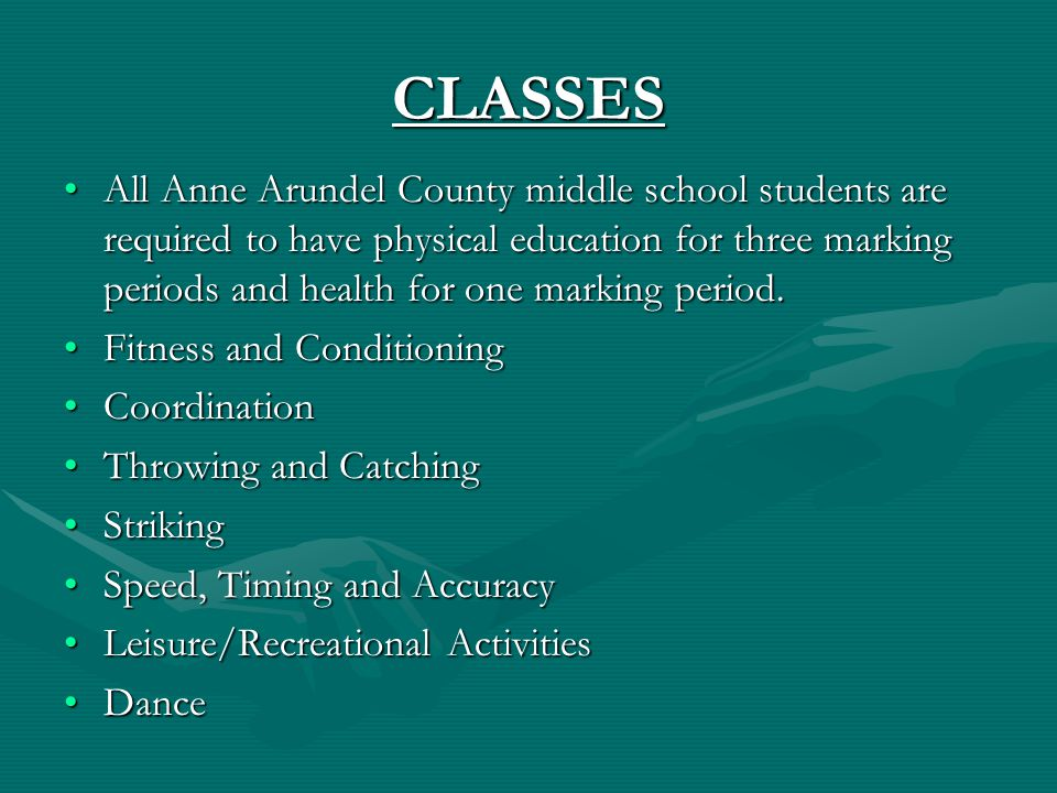 CLASSES All Anne Arundel County middle school students are required to have physical education for three marking periods and health for one marking period.All Anne Arundel County middle school students are required to have physical education for three marking periods and health for one marking period.