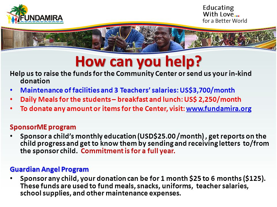 Help us to raise the funds for the Community Center or send us your in-kind donation Maintenance of facilities and 3 Teachers salaries: US$3,700/month Daily Meals for the students – breakfast and lunch: US$ 2,250/month To donate any amount or items for the Center, visit: www.fundamira.orgwww.fundamira.org SponsorME program Sponsor a childs monthly education (USD$25.00 /month), get reports on the child progress and get to know them by sending and receiving letters to/from the sponsor child.