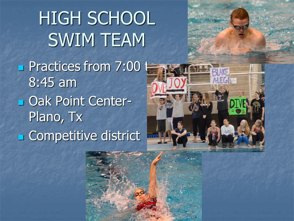 HIGH SCHOOL SWIM TEAM Practices from 7:00 to 8:45 am Practices from 7:00 to 8:45 am Oak Point Center- Plano, Tx Oak Point Center- Plano, Tx Competitive district Competitive district