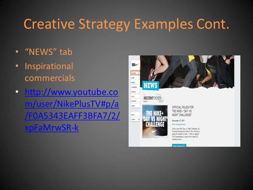 Creative Strategy Examples Cont. NEWS tab Inspirational commercials http://www.youtube.co m/user/NikePlusTV#p/a /F0A5343EAFF3BFA7/2/ xpFaMrwSR-k http: