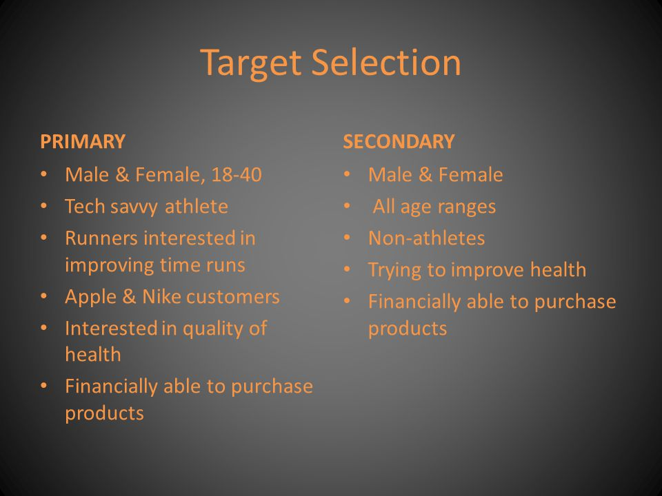 Target Selection PRIMARY Male & Female, 18-40 Tech savvy athlete Runners interested in improving time runs Apple & Nike customers Interested in qualit
