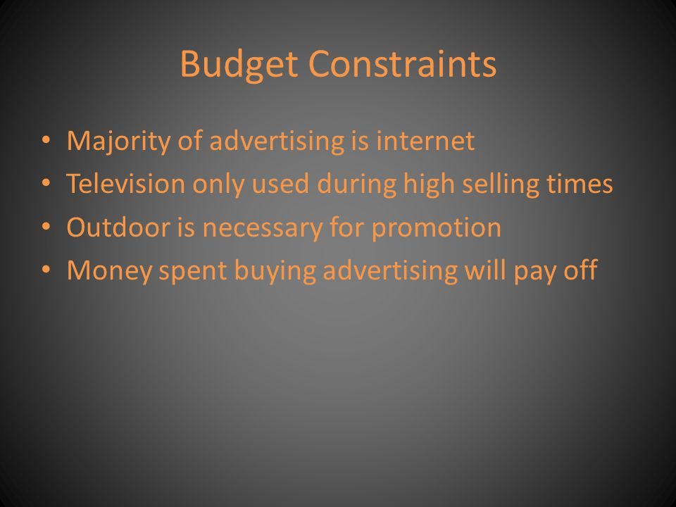 Budget Constraints Majority of advertising is internet Television only used during high selling times Outdoor is necessary for promotion Money spent b