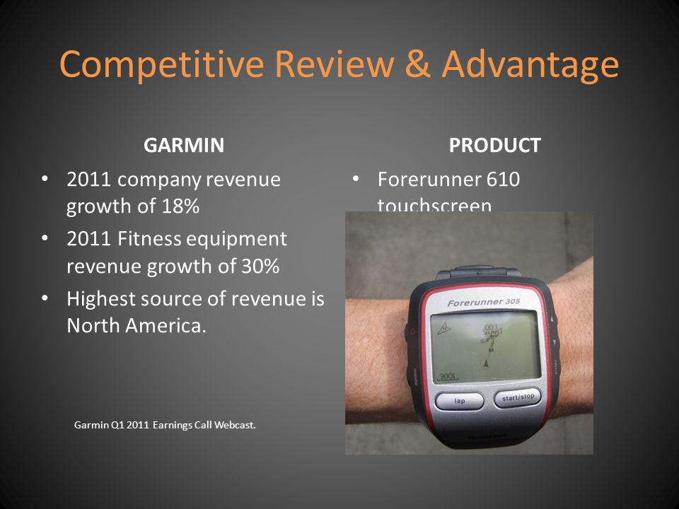 Competitive Review & Advantage GARMIN 2011 company revenue growth of 18% 2011 Fitness equipment revenue growth of 30% Highest source of revenue is Nor