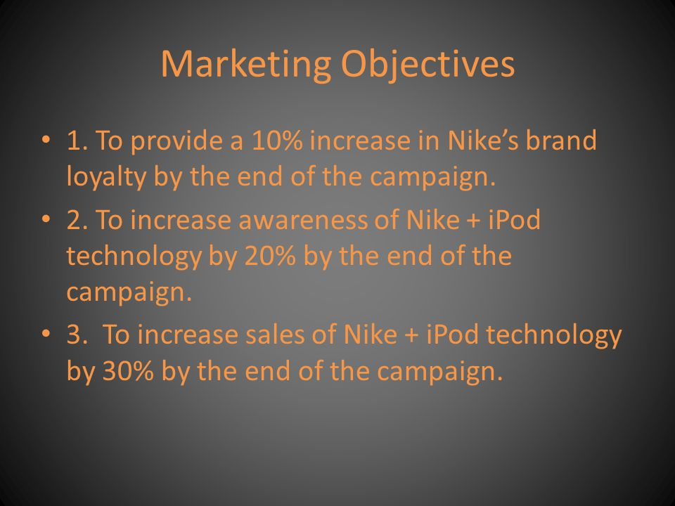 Marketing Objectives 1. To provide a 10% increase in Nikes brand loyalty by the end of the campaign. 2. To increase awareness of Nike + iPod technolog