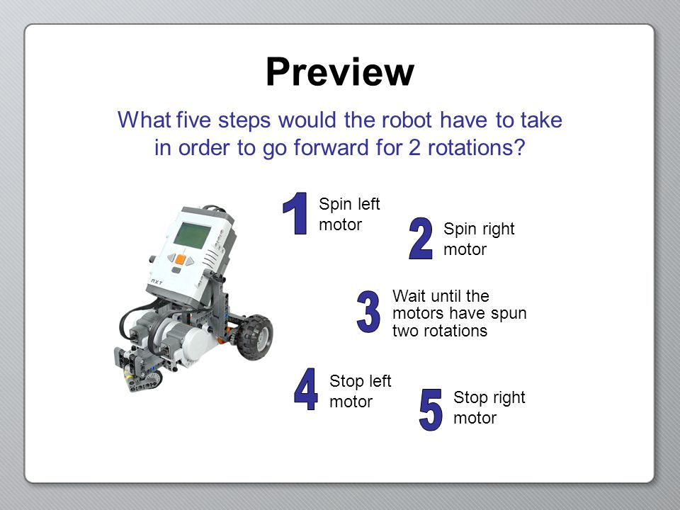 Preview Spin left motor Spin right motor Wait until the motors have spun two rotations Stop left motor Stop right motor What five steps would the robot have to take in order to go forward for 2 rotations?