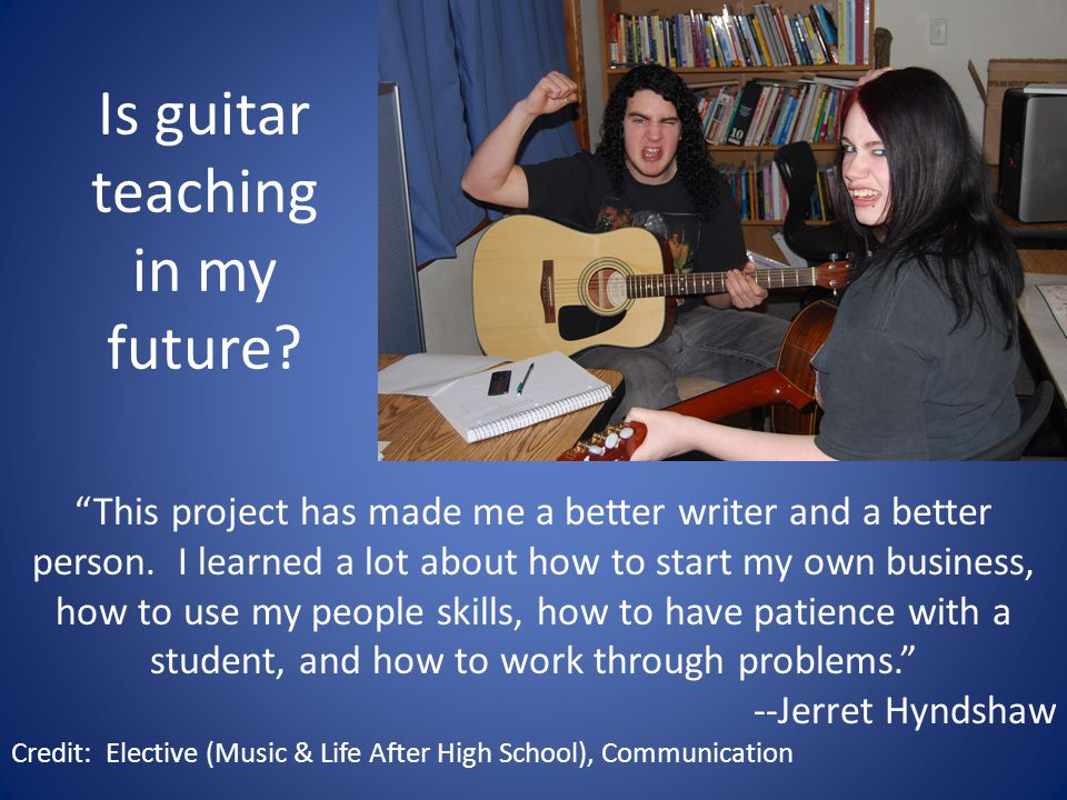 Is guitar teaching in my future. This project has made me a better writer and a better person.