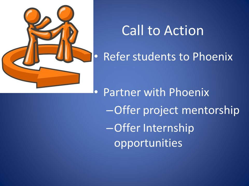 Call to Action Refer students to Phoenix Partner with Phoenix – Offer project mentorship – Offer Internship opportunities
