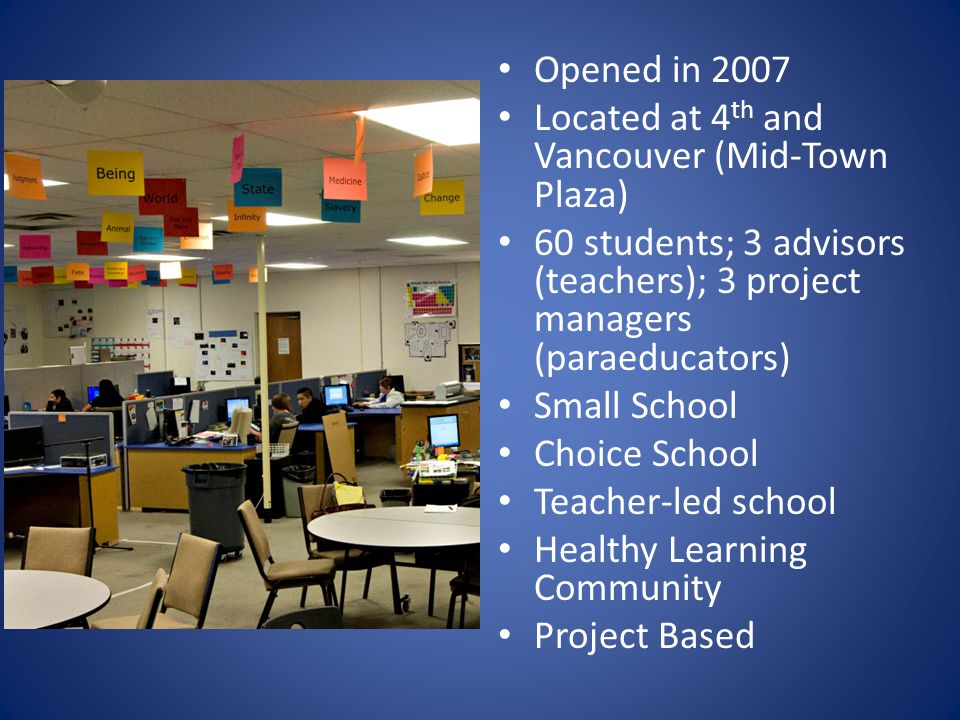 Opened in 2007 Located at 4 th and Vancouver (Mid-Town Plaza) 60 students; 3 advisors (teachers); 3 project managers (paraeducators) Small School Choice School Teacher-led school Healthy Learning Community Project Based