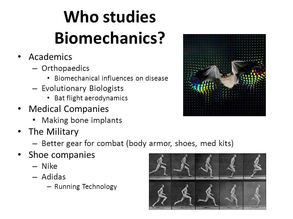 Who studies Biomechanics? Academics – Orthopaedics Biomechanical influences on disease – Evolutionary Biologists Bat flight aerodynamics Medical Compa