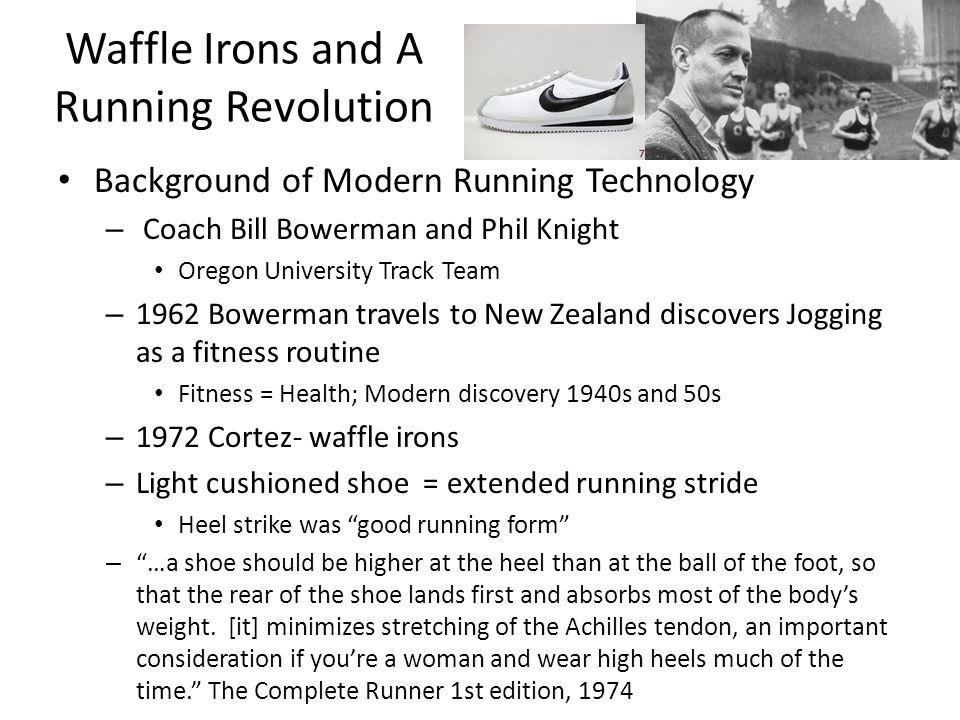 Waffle Irons and A Running Revolution Background of Modern Running Technology – Coach Bill Bowerman and Phil Knight Oregon University Track Team – 1962 Bowerman travels to New Zealand discovers Jogging as a fitness routine Fitness = Health; Modern discovery 1940s and 50s – 1972 Cortez- waffle irons – Light cushioned shoe = extended running stride Heel strike was good running form – …a shoe should be higher at the heel than at the ball of the foot, so that the rear of the shoe lands first and absorbs most of the bodys weight.