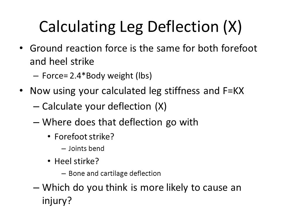 Calculating Leg Deflection (X) Ground reaction force is the same for both forefoot and heel strike – Force= 2.4*Body weight (lbs) Now using your calculated leg stiffness and F=KX – Calculate your deflection (X) – Where does that deflection go with Forefoot strike.