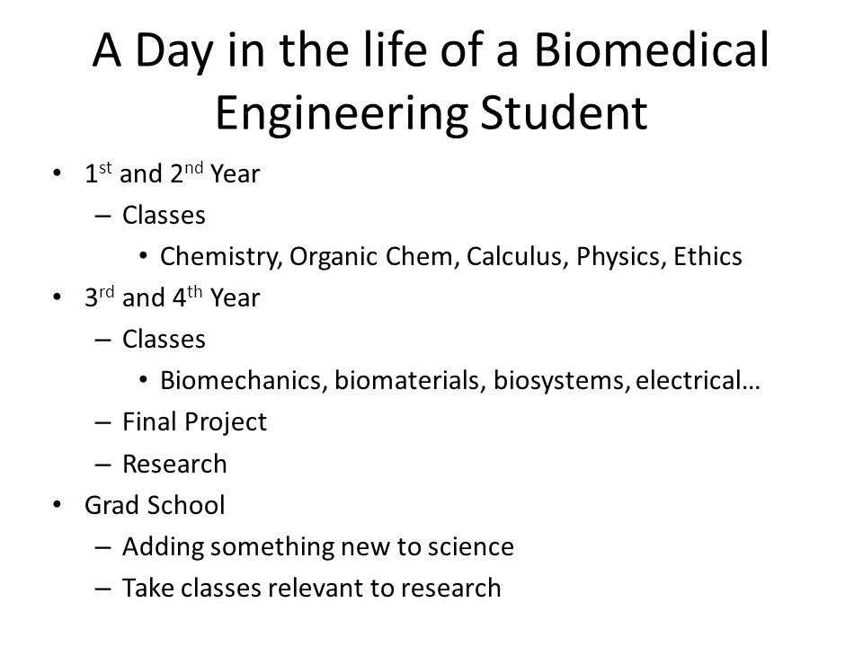 A Day in the life of a Biomedical Engineering Student 1 st and 2 nd Year – Classes Chemistry, Organic Chem, Calculus, Physics, Ethics 3 rd and 4 th Year – Classes Biomechanics, biomaterials, biosystems, electrical… – Final Project – Research Grad School – Adding something new to science – Take classes relevant to research