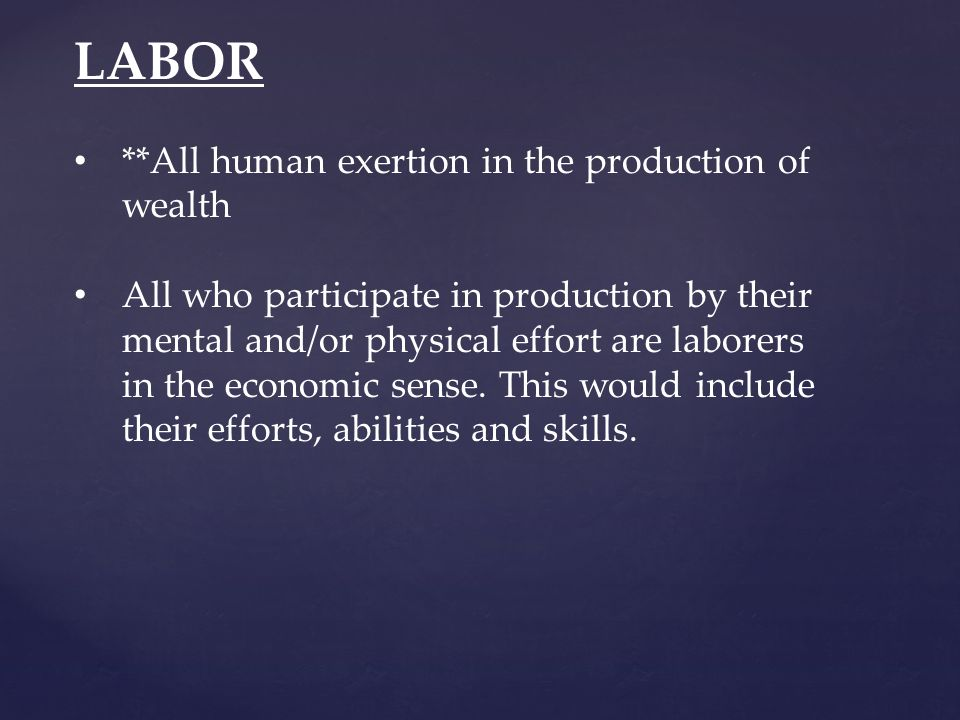 LABOR **All human exertion in the production of wealth All who participate in production by their mental and/or physical effort are laborers in the economic sense.