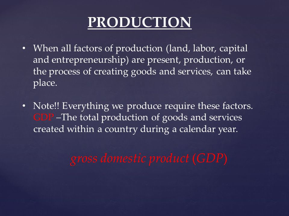 PRODUCTION When all factors of production (land, labor, capital and entrepreneurship) are present, production, or the process of creating goods and services, can take place.