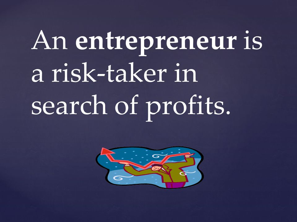 An entrepreneur is a risk-taker in search of profits.