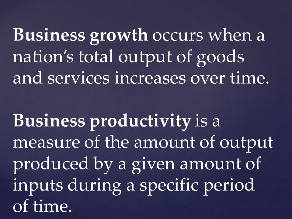 Business growth occurs when a nations total output of goods and services increases over time.