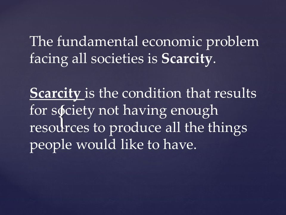 { The fundamental economic problem facing all societies is Scarcity.