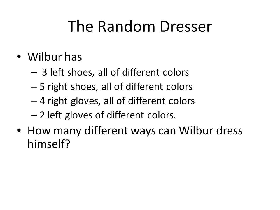 The Random Dresser Wilbur has – 3 left shoes, all of different colors – 5 right shoes, all of different colors – 4 right gloves, all of different colo