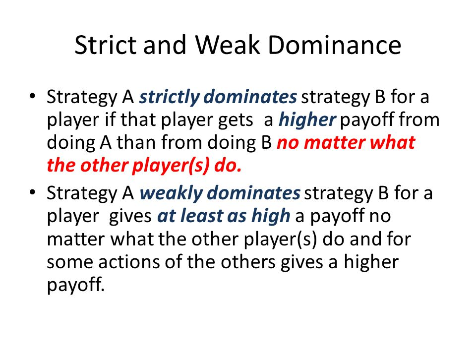 Strict and Weak Dominance Strategy A strictly dominates strategy B for a player if that player gets a higher payoff from doing A than from doing B no matter what the other player(s) do.