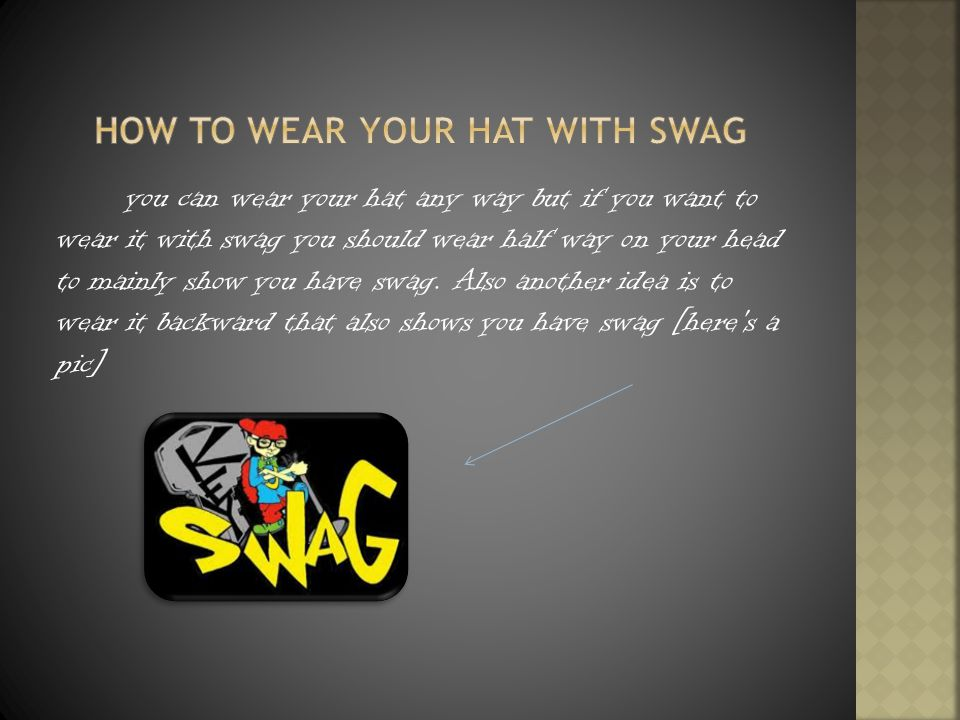 you can wear your hat any way but if you want to wear it with swag you should wear half way on your head to mainly show you have swag.