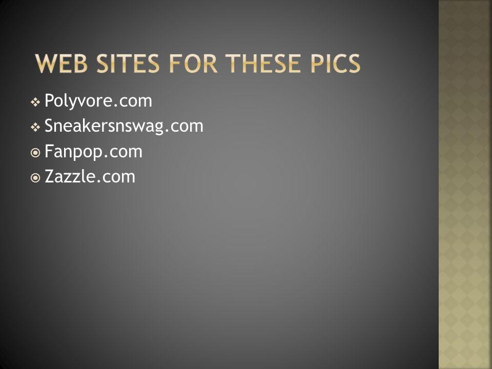 Polyvore.com Sneakersnswag.com Fanpop.com Zazzle.com