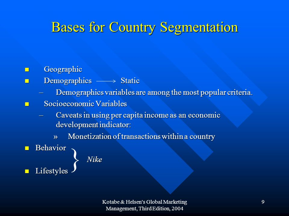9 Bases for Country Segmentation Geographic Geographic Demographics Static Demographics Static –Demographics variables are among the most popular crit