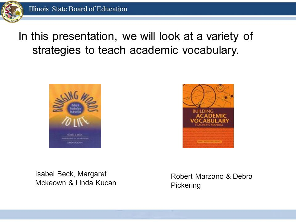 I In this presentation, we will look at a variety of strategies to teach academic vocabulary. Isabel Beck, Margaret Mckeown & Linda Kucan Robert Marza