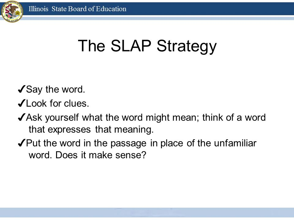 The SLAP Strategy Say the word. Look for clues. Ask yourself what the word might mean; think of a word that expresses that meaning. Put the word in th