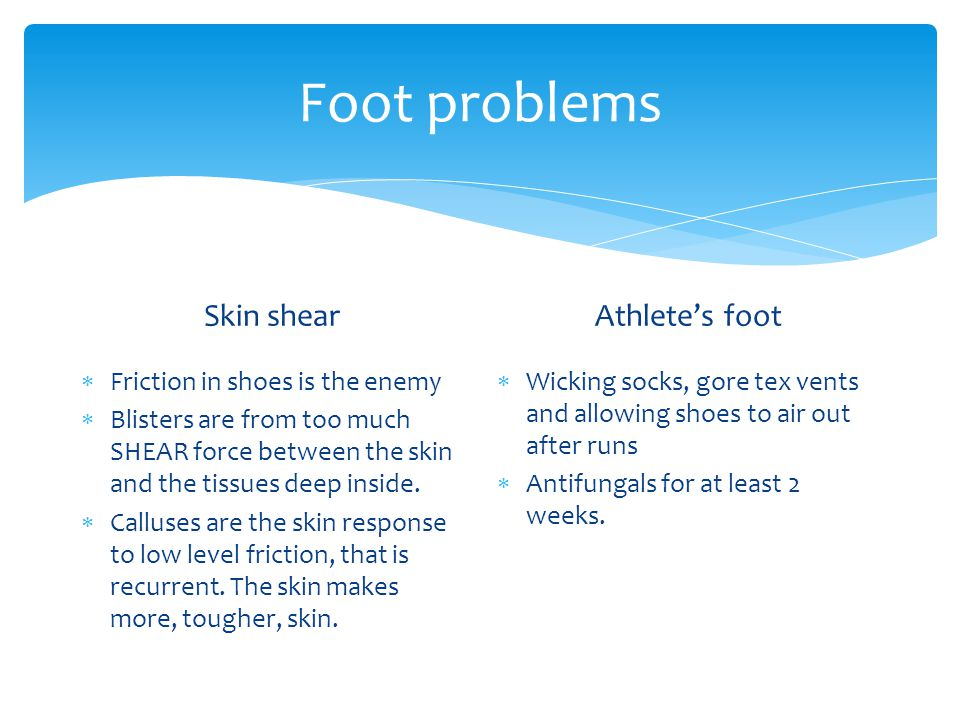 Foot problems Skin shear Friction in shoes is the enemy Blisters are from too much SHEAR force between the skin and the tissues deep inside.