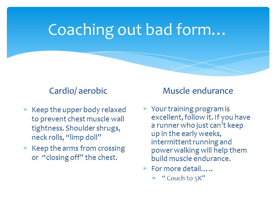 Coaching out bad form… Cardio/ aerobic Keep the upper body relaxed to prevent chest muscle wall tightness.