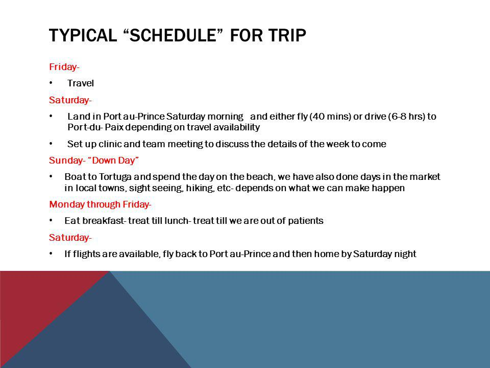 TYPICAL SCHEDULE FOR TRIP Friday- Travel Saturday- Land in Port au-Prince Saturday morning and either fly (40 mins) or drive (6-8 hrs) to Port-du- Paix depending on travel availability Set up clinic and team meeting to discuss the details of the week to come Sunday- Down Day Boat to Tortuga and spend the day on the beach, we have also done days in the market in local towns, sight seeing, hiking, etc- depends on what we can make happen Monday through Friday- Eat breakfast- treat till lunch- treat till we are out of patients Saturday- If flights are available, fly back to Port au-Prince and then home by Saturday night