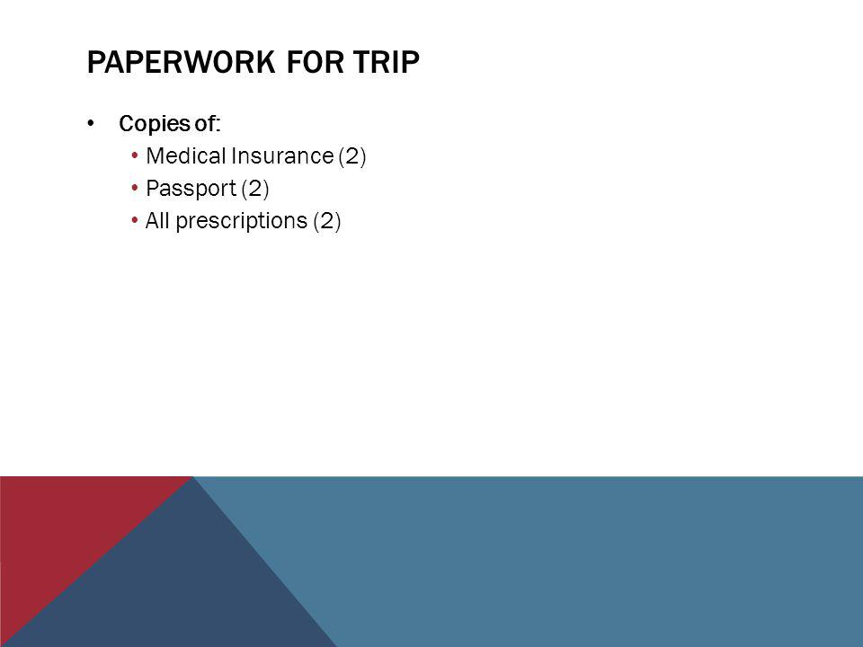 PAPERWORK FOR TRIP Copies of: Medical Insurance (2) Passport (2) All prescriptions (2)