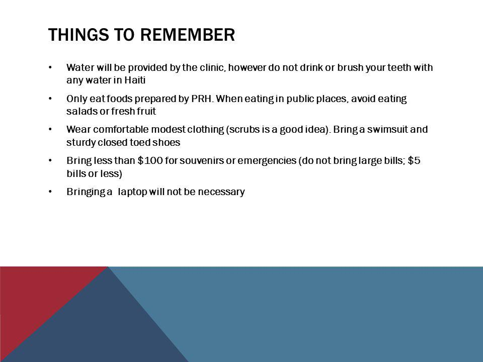 THINGS TO REMEMBER Water will be provided by the clinic, however do not drink or brush your teeth with any water in Haiti Only eat foods prepared by PRH.