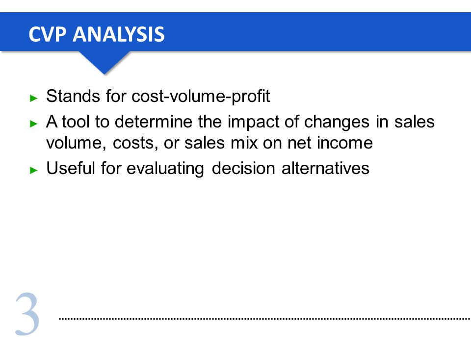 3 CVP ANALYSIS Stands for cost-volume-profit A tool to determine the impact of changes in sales volume, costs, or sales mix on net income Useful for evaluating decision alternatives