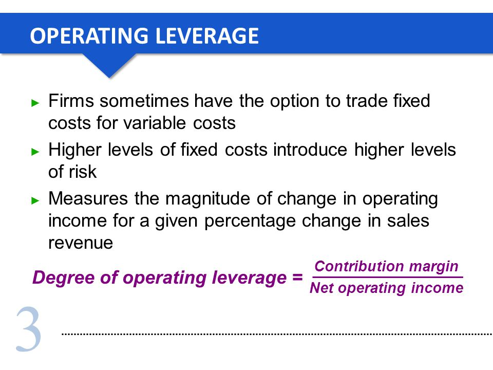 3 OPERATING LEVERAGE Firms sometimes have the option to trade fixed costs for variable costs Higher levels of fixed costs introduce higher levels of risk Measures the magnitude of change in operating income for a given percentage change in sales revenue Degree of operating leverage = Contribution margin Net operating income