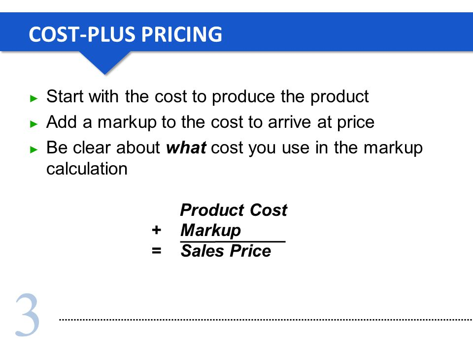 3 COST-PLUS PRICING Start with the cost to produce the product Add a markup to the cost to arrive at price Be clear about what cost you use in the markup calculation Product Cost + Markup = Sales Price